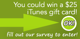 fill out our survey, you could win a $25 iTunes gift card!
